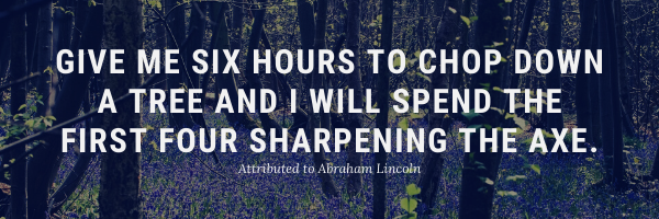 Give me six hours to chop down a tree and I will spend the first four hours sharpening the axe.